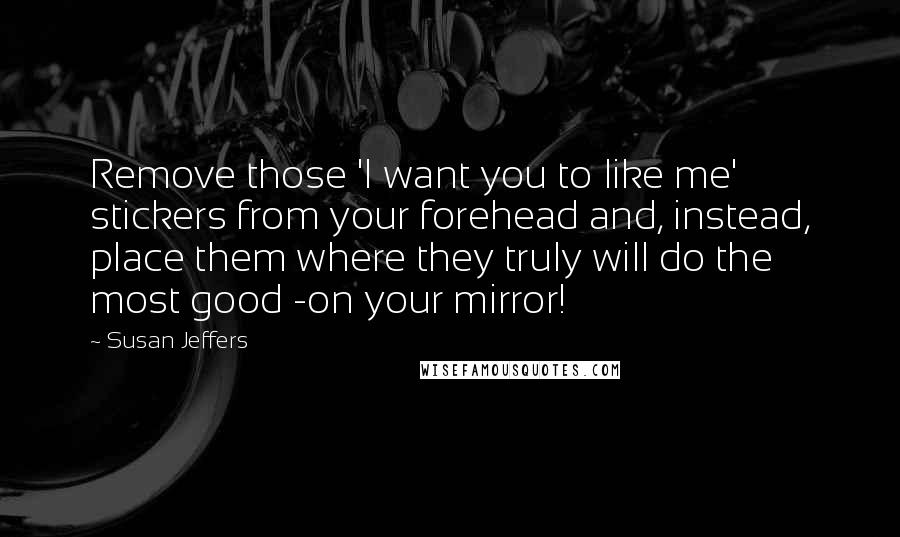 Susan Jeffers quotes: Remove those 'I want you to like me' stickers from your forehead and, instead, place them where they truly will do the most good -on your mirror!
