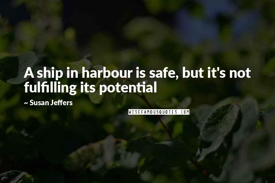 Susan Jeffers quotes: A ship in harbour is safe, but it's not fulfilling its potential