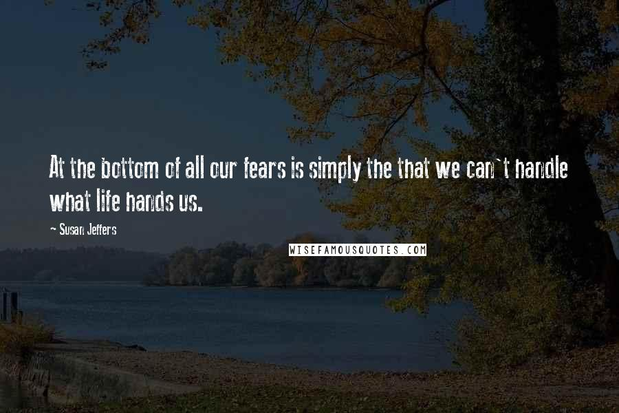 Susan Jeffers quotes: At the bottom of all our fears is simply the that we can't handle what life hands us.
