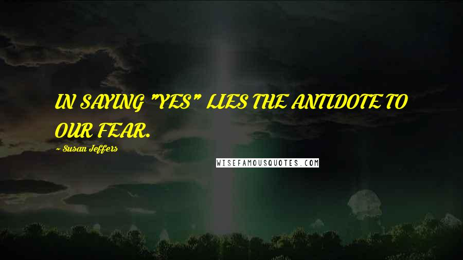 """Susan Jeffers quotes: IN SAYING """"YES"""" LIES THE ANTIDOTE TO OUR FEAR."""