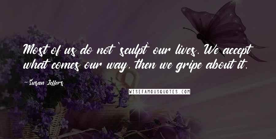 Susan Jeffers quotes: Most of us do not 'sculpt' our lives. We accept what comes our way, then we gripe about it.