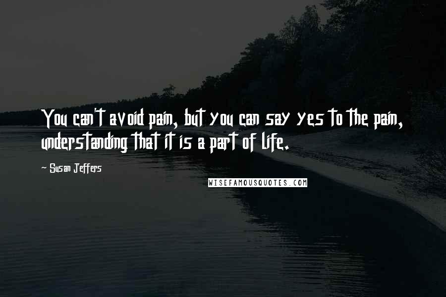 Susan Jeffers quotes: You can't avoid pain, but you can say yes to the pain, understanding that it is a part of life.