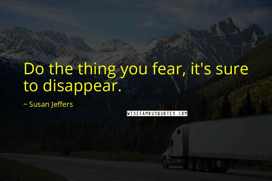Susan Jeffers quotes: Do the thing you fear, it's sure to disappear.