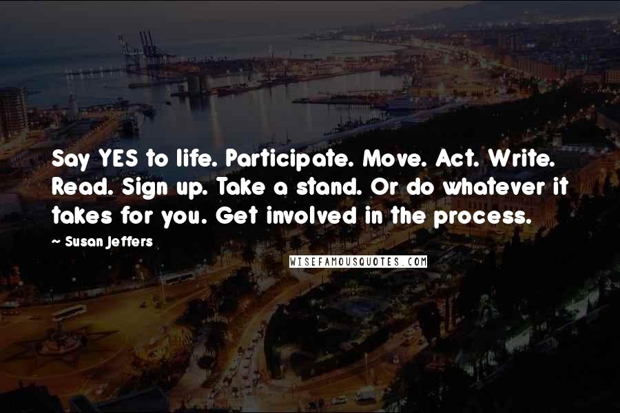 Susan Jeffers quotes: Say YES to life. Participate. Move. Act. Write. Read. Sign up. Take a stand. Or do whatever it takes for you. Get involved in the process.