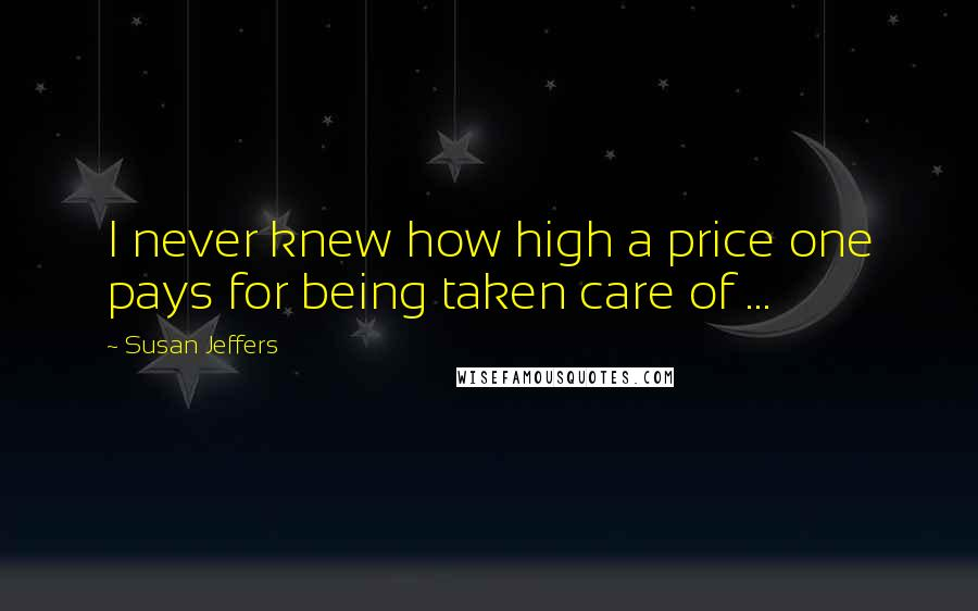 Susan Jeffers quotes: I never knew how high a price one pays for being taken care of ...