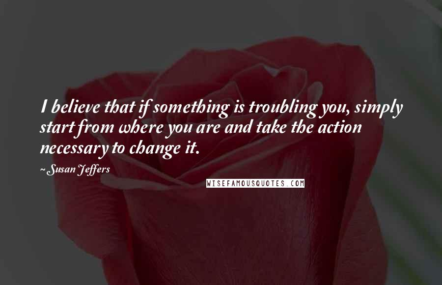 Susan Jeffers quotes: I believe that if something is troubling you, simply start from where you are and take the action necessary to change it.