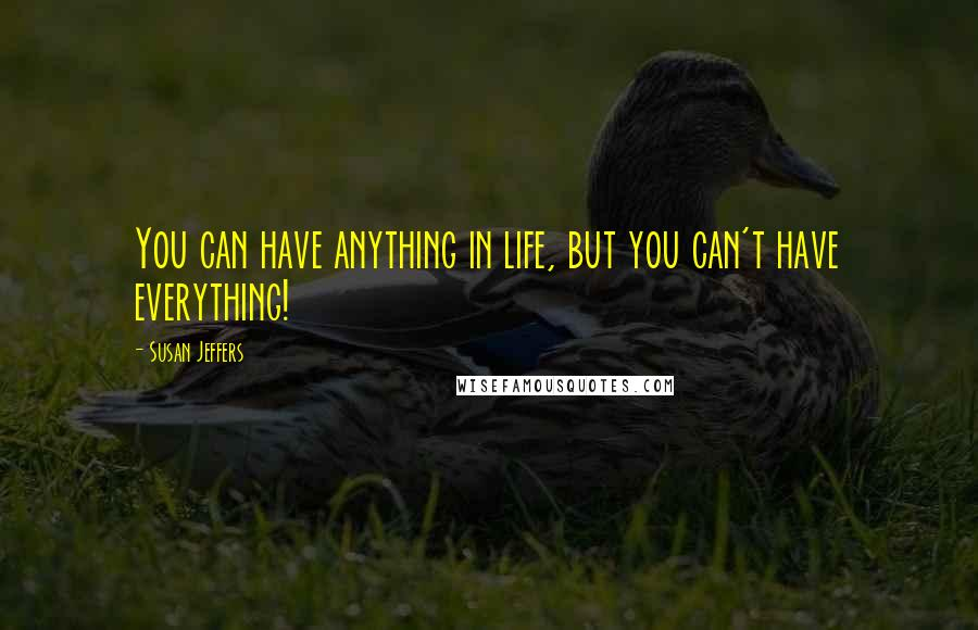 Susan Jeffers quotes: You can have anything in life, but you can't have everything!