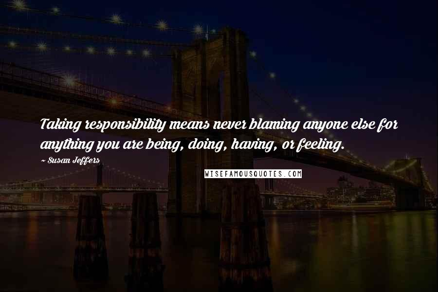 Susan Jeffers quotes: Taking responsibility means never blaming anyone else for anything you are being, doing, having, or feeling.