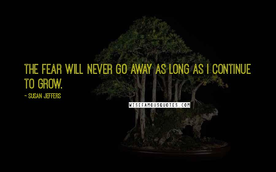 Susan Jeffers quotes: THE FEAR WILL NEVER GO AWAY AS LONG AS I CONTINUE TO GROW.