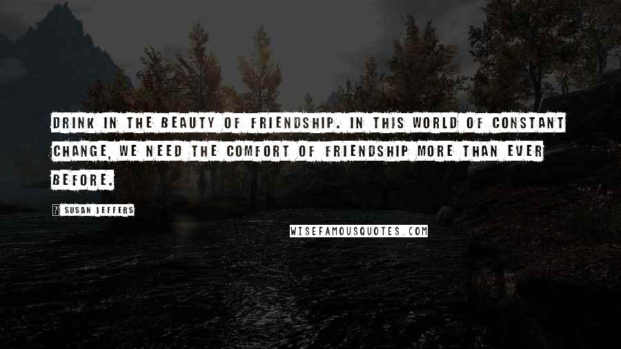 Susan Jeffers quotes: Drink in the beauty of friendship. In this world of constant change, we need the comfort of friendship more than ever before.
