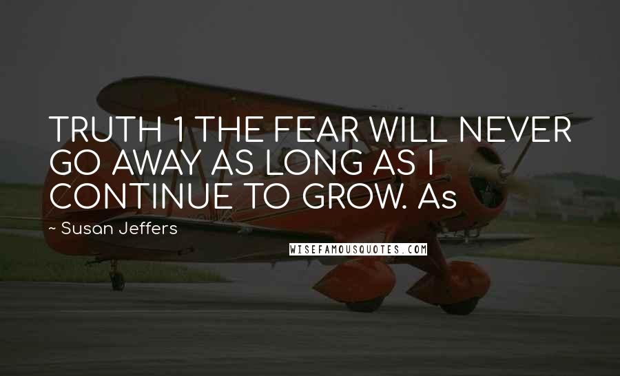 Susan Jeffers quotes: TRUTH 1 THE FEAR WILL NEVER GO AWAY AS LONG AS I CONTINUE TO GROW. As