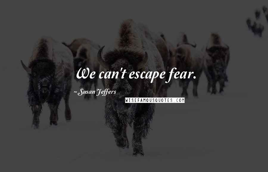 Susan Jeffers quotes: We can't escape fear.