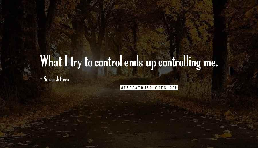 Susan Jeffers quotes: What I try to control ends up controlling me.
