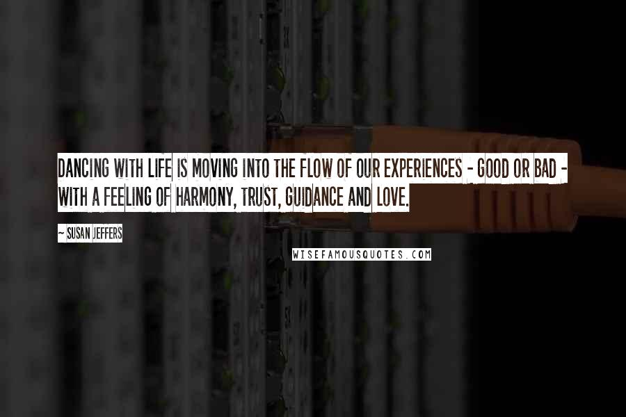 Susan Jeffers quotes: Dancing with life is moving into the flow of our experiences - good or bad - with a feeling of harmony, trust, guidance and love.