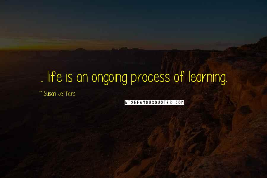 Susan Jeffers quotes: ... life is an ongoing process of learning.