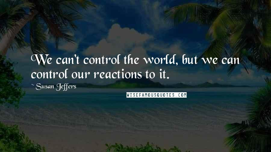 Susan Jeffers quotes: We can't control the world, but we can control our reactions to it.