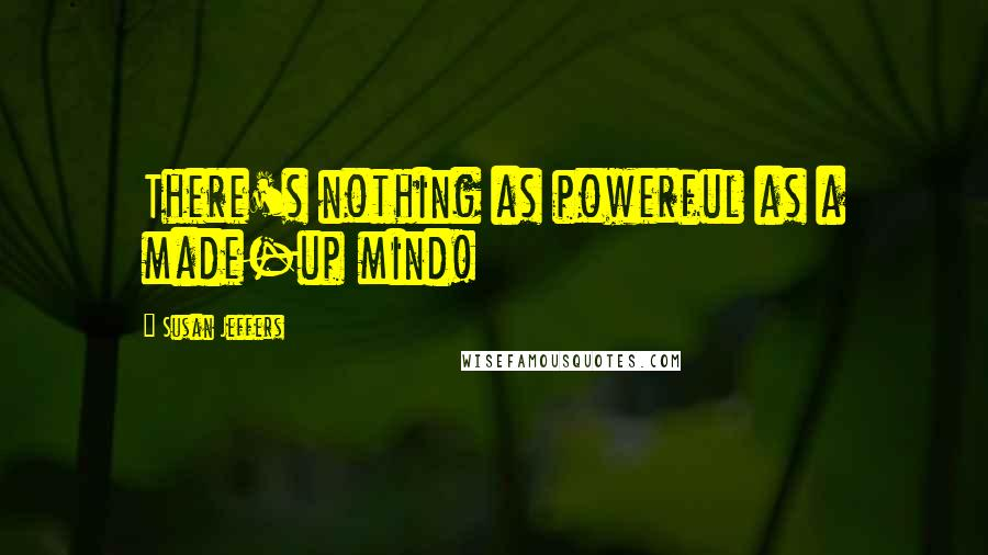 Susan Jeffers quotes: There's nothing as powerful as a made-up mind!