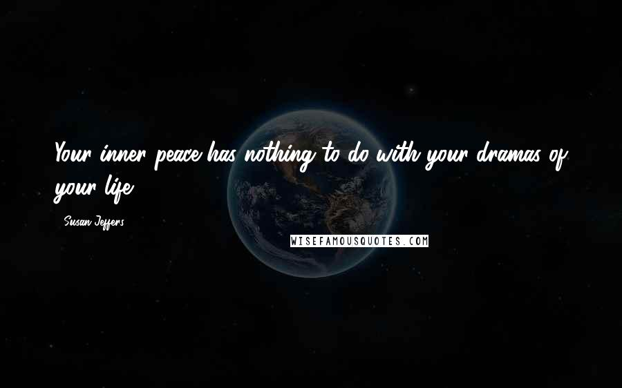 Susan Jeffers quotes: Your inner peace has nothing to do with your dramas of your life.