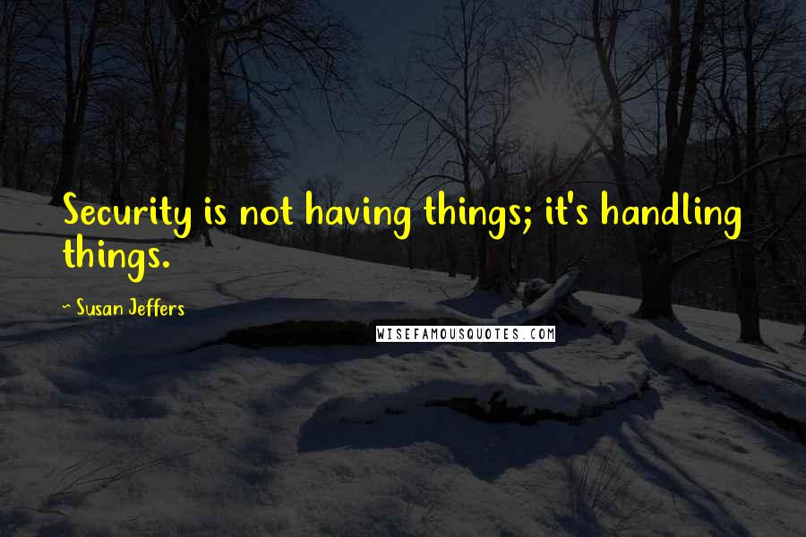 Susan Jeffers quotes: Security is not having things; it's handling things.