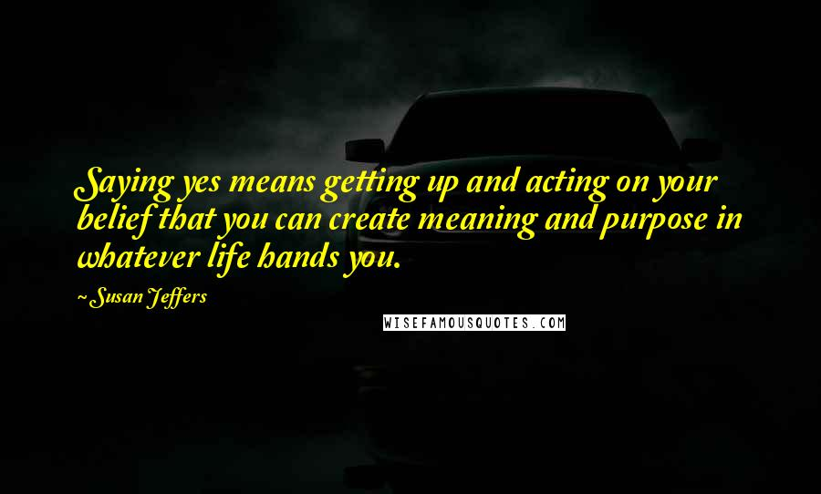 Susan Jeffers quotes: Saying yes means getting up and acting on your belief that you can create meaning and purpose in whatever life hands you.