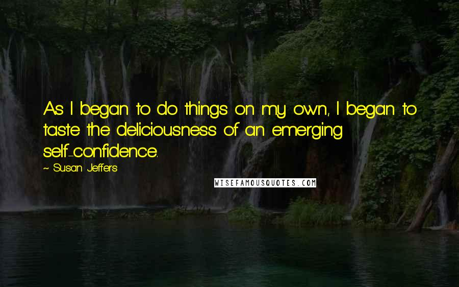 Susan Jeffers quotes: As I began to do things on my own, I began to taste the deliciousness of an emerging self-confidence.
