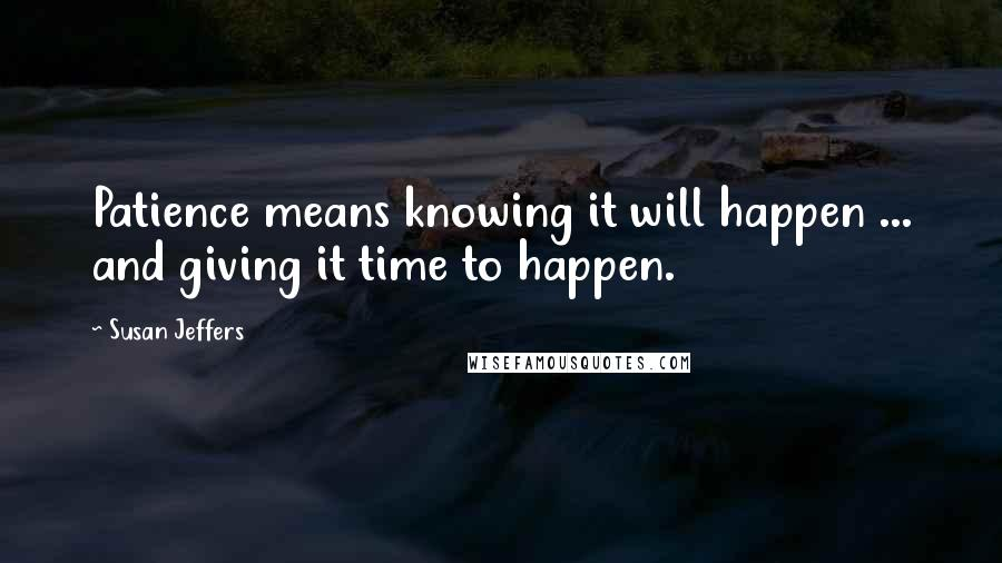 Susan Jeffers quotes: Patience means knowing it will happen ... and giving it time to happen.