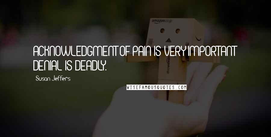 Susan Jeffers quotes: ACKNOWLEDGMENT OF PAIN IS VERY IMPORTANT; DENIAL IS DEADLY.