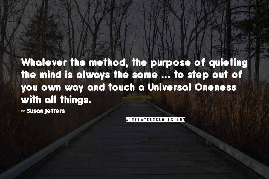 Susan Jeffers quotes: Whatever the method, the purpose of quieting the mind is always the same ... to step out of you own way and touch a Universal Oneness with all things.
