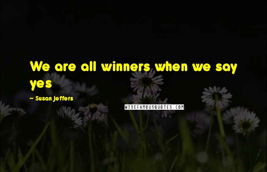 Susan Jeffers quotes: We are all winners when we say yes