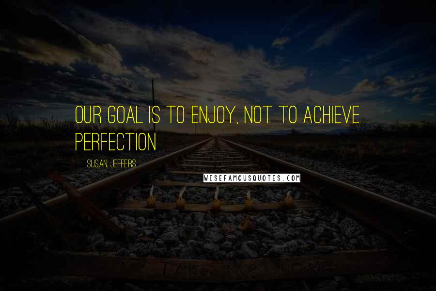 Susan Jeffers quotes: Our goal is to enjoy, not to achieve perfection