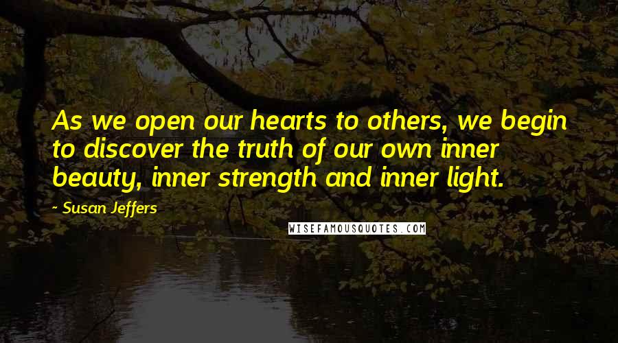Susan Jeffers quotes: As we open our hearts to others, we begin to discover the truth of our own inner beauty, inner strength and inner light.