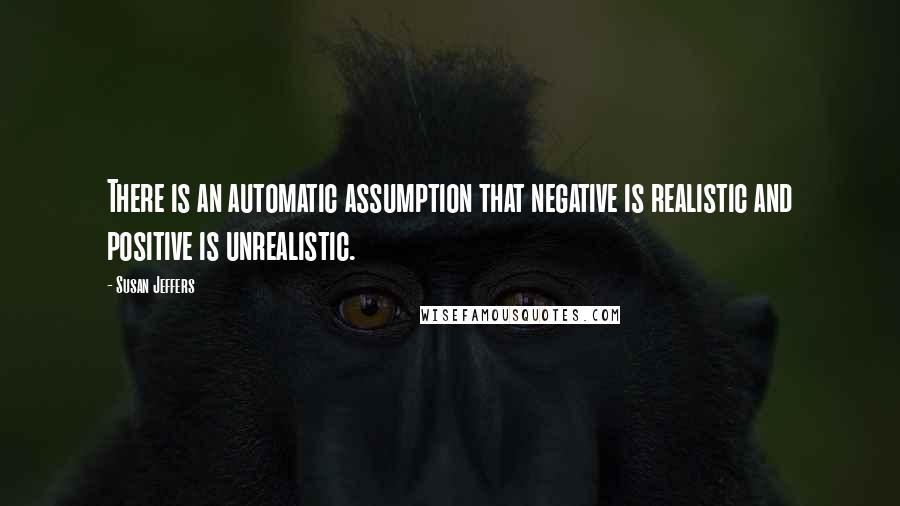 Susan Jeffers quotes: There is an automatic assumption that negative is realistic and positive is unrealistic.