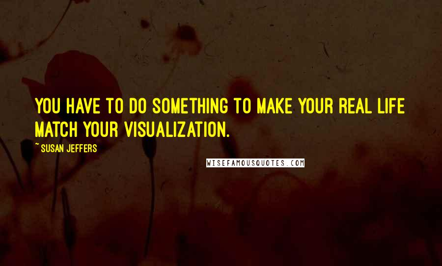 Susan Jeffers quotes: You have to do something to make your real life match your visualization.