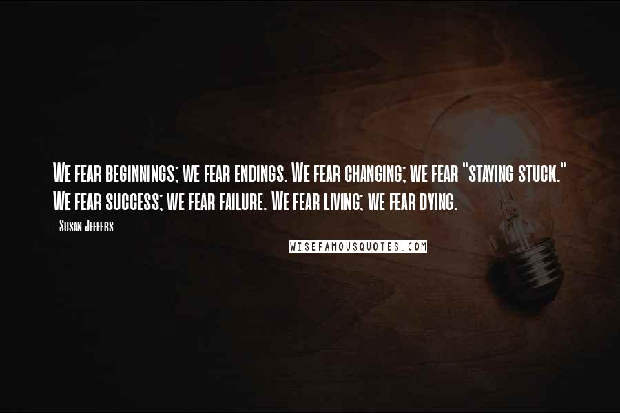 """Susan Jeffers quotes: We fear beginnings; we fear endings. We fear changing; we fear """"staying stuck."""" We fear success; we fear failure. We fear living; we fear dying."""