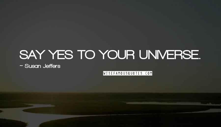 Susan Jeffers quotes: SAY YES TO YOUR UNIVERSE.
