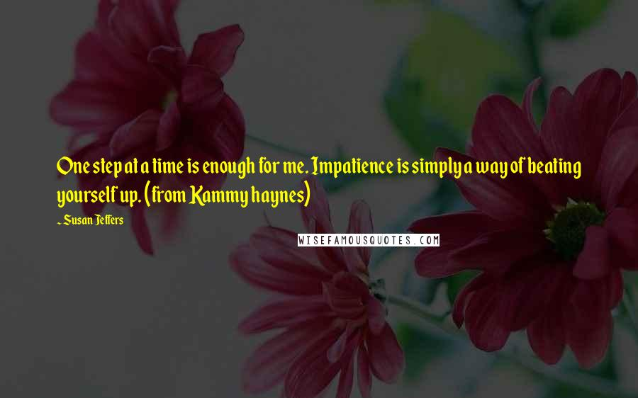 Susan Jeffers quotes: One step at a time is enough for me. Impatience is simply a way of beating yourself up. (from Kammy haynes)