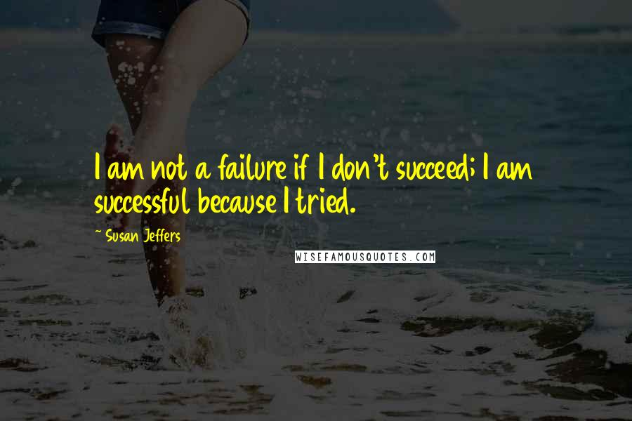 Susan Jeffers quotes: I am not a failure if I don't succeed; I am successful because I tried.