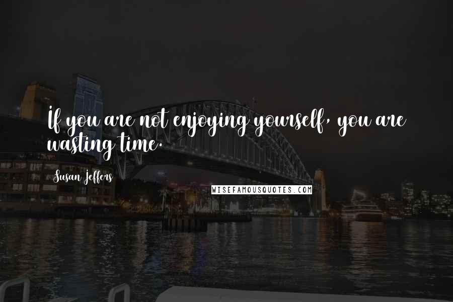Susan Jeffers quotes: If you are not enjoying yourself, you are wasting time.