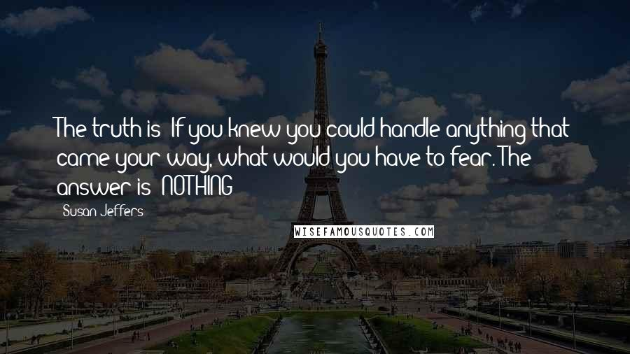 Susan Jeffers quotes: The truth is: If you knew you could handle anything that came your way, what would you have to fear. The answer is: NOTHING!