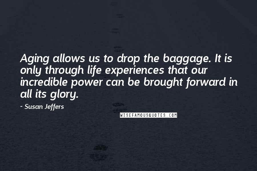 Susan Jeffers quotes: Aging allows us to drop the baggage. It is only through life experiences that our incredible power can be brought forward in all its glory.