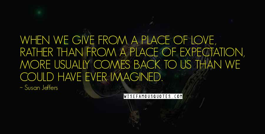 Susan Jeffers quotes: WHEN WE GIVE FROM A PLACE OF LOVE, RATHER THAN FROM A PLACE OF EXPECTATION, MORE USUALLY COMES BACK TO US THAN WE COULD HAVE EVER IMAGINED.