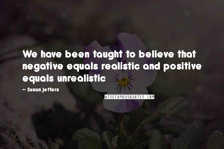 Susan Jeffers quotes: We have been taught to believe that negative equals realistic and positive equals unrealistic