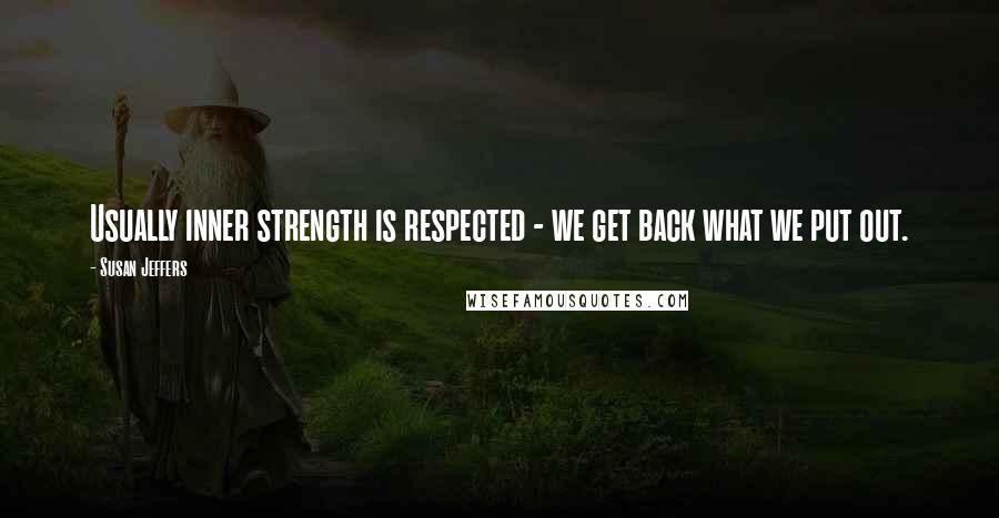 Susan Jeffers quotes: Usually inner strength is respected - we get back what we put out.