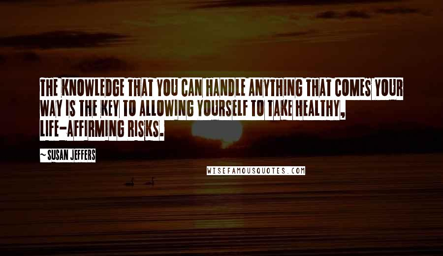 Susan Jeffers quotes: THE KNOWLEDGE THAT YOU CAN HANDLE ANYTHING THAT COMES YOUR WAY IS THE KEY TO ALLOWING YOURSELF TO TAKE HEALTHY, LIFE-AFFIRMING RISKS.