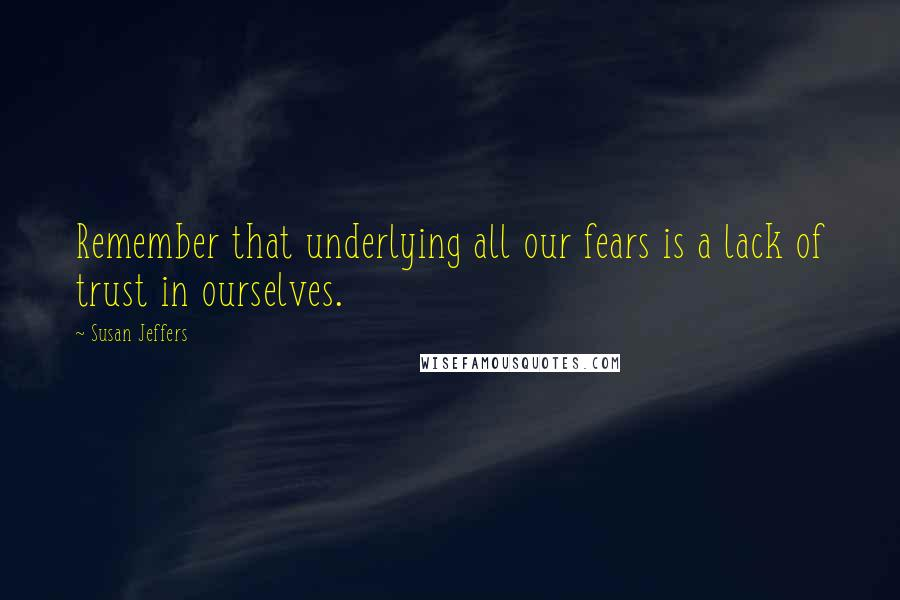 Susan Jeffers quotes: Remember that underlying all our fears is a lack of trust in ourselves.