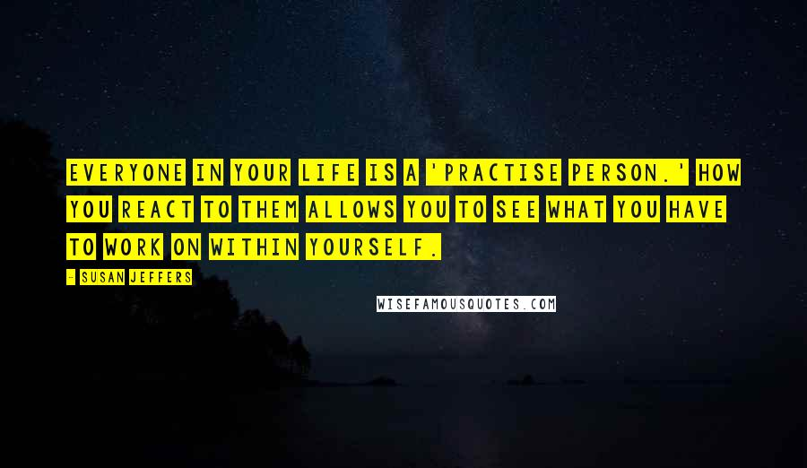 Susan Jeffers quotes: Everyone in your life is a 'practise person.' How you react to them allows you to see what you have to work on within yourself.