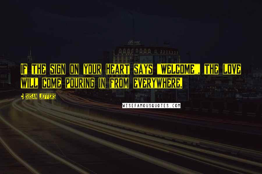"""Susan Jeffers quotes: If the sign on your heart says """"WELCOME"""", the love will come pouring in from everywhere."""