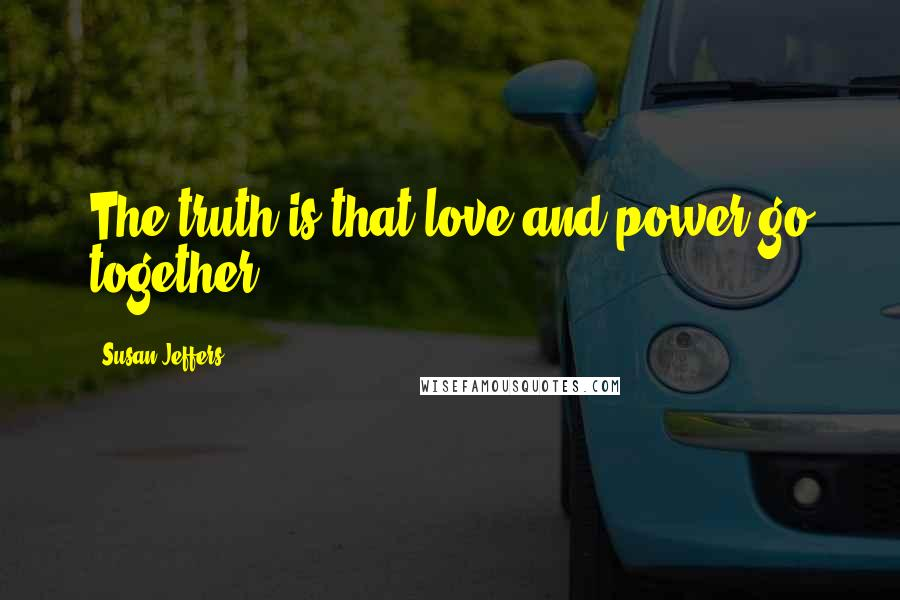 Susan Jeffers quotes: The truth is that love and power go together.