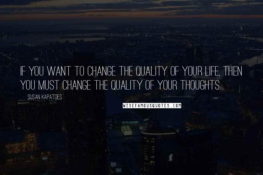 Susan Kapatoes quotes: If you want to change the quality of your life, then you must change the quality of your thoughts.