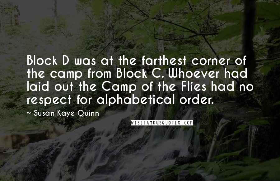 Susan Kaye Quinn quotes: Block D was at the farthest corner of the camp from Block C. Whoever had laid out the Camp of the Flies had no respect for alphabetical order.